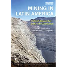 Mining in Latin America: Critical Approaches to the New Extraction (Routledge Studies of the Extractive Industries and Sustainable Development)