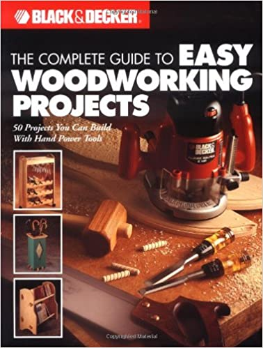 The Complete Guide To Easy Woodworking Projects Black Decker Editors Of Creative Publishing International