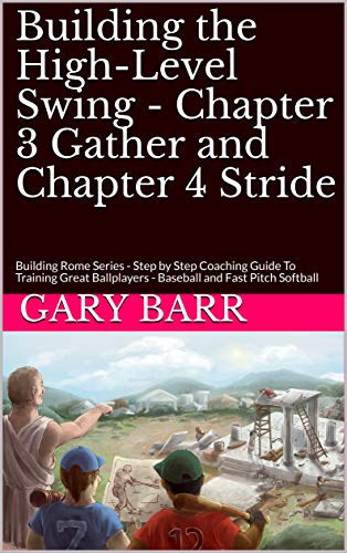 Building the High-Level Swing - Chapter 3 Gather and Chapter 4 Stride: Building Rome Series - Step by Step Coaching Guide To Training Great Ballplayers ... and Fast Pitch Softball por Gary Barr