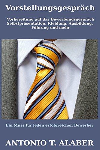 Vorstellungsgespräch:: Vorbereitung auf das Bewerbungsgespräch (Selbstpräsentation, Kleidung, Ausbildung, Führung und mehr) (Wie man erfolgreich wird)
