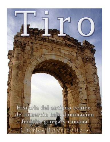 Tiro: Historia del antiguo centro de comercio bajo dominacion fenicia, griega y romana (Spanish Edition) [Charles River Editors] (Tapa Blanda)