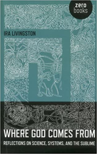 Where God Comes From: Reflections on Science, Systems, and the Sublime by Ira Livingston (2012-10-16)