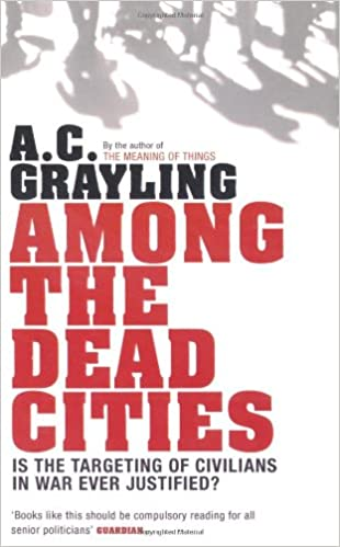 among the dead cities is the targeting of civilians in war ever among the dead cities is the targeting of civilians in war ever justified amazon co uk a c grayling 9780747586036 books