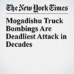 Mogadishu Truck Bombings Are Deadliest Attack in Decades | Hussein Mohamed,Eric Schmitt,Mohamed Ibrahim