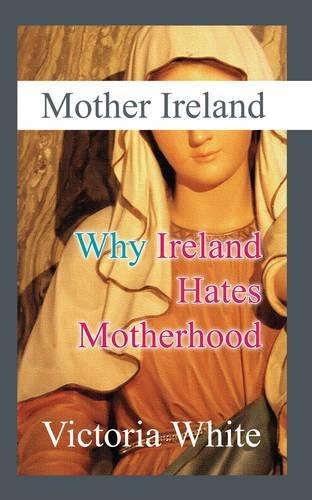 Mother Ireland: Why Ireland Hates Motherhood Victoria White