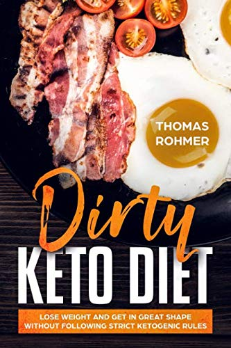 Dirty Keto Diet: Lose Weight and Get in Great Shape Without Following Strict Ketogenic Rules