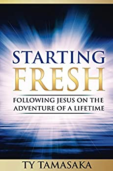 Starting Fresh: Following Jesus on the Adventure of a Lifetime by [Tamasaka, Ty]