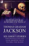 The Collected Supernatural and Weird Fiction of Thomas Graham Jackson-Six Ghost Stories-Two Novelettes and Four Shorter Tales to Chill the Blood, Thomas Graham Jackson, 1846778506