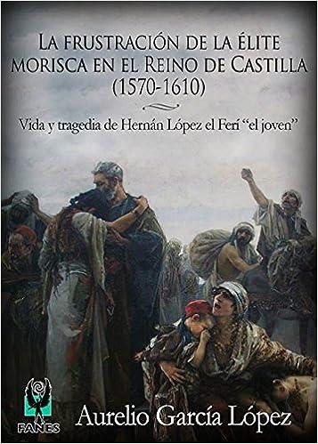 La frustración de la élite morisca en el Reino de Castilla 1570-1610 : Vida y tragedia de Hernán López el Ferí