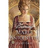 Becoming Marie Antoinette: A Novel