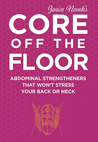 Core Off The Floor: Abdominal Strengtheners That Won't Stress Your Back Or Neck! No Crunches Allowed!