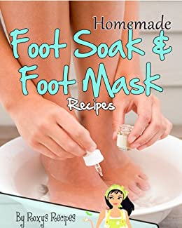 Homemade Foot Soak And Foot Mask Recipes Pamper Yourself Book 17