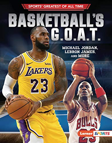 Basketball's G.O.A.T.: Michael Jordan, LeBron James, and More (Sports' Greatest of All Time (Lerner TM Sports))