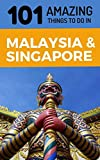 101 Amazing Things to Do in Malaysia & Singapore: Malaysia & Singapore Travel Guide