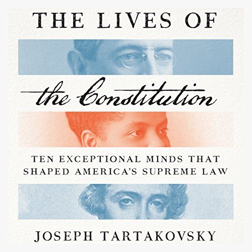 The Lives of the Constitution: Ten Exceptional Minds that Shaped America's Supreme Law