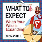 What to Expect When Your Wife Is Expanding: A Reassuring Month-by-Month Guide for the Father-to-Be, Whether He Wants Advice or Not | Thomas Hill