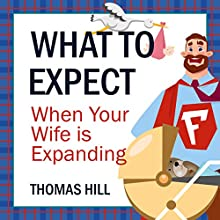 What to Expect When Your Wife Is Expanding: A Reassuring Month-by-Month Guide for the Father-to-Be, Whether He Wants Advice or Not Audiobook by Thomas Hill Narrated by Robert McCollum