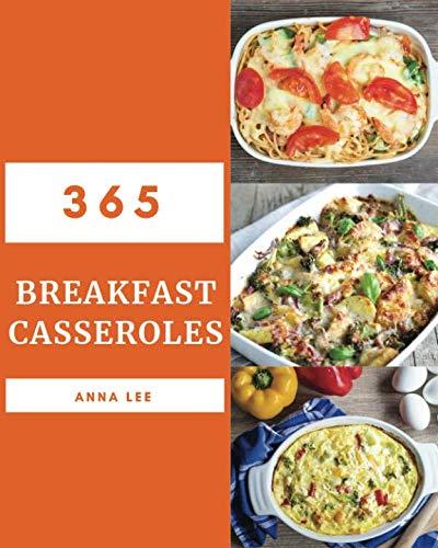 (Breakfast Casseroles 365: Enjoy 365 Days With Amazing Breakfast Casserole Recipes In Your Own Breakfast Casserole Cookbook! [Book 1] )