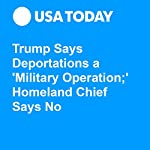 Trump Says Deportations a 'Military Operation;' Homeland Chief Says No | David Agren