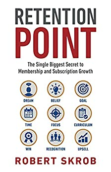 Retention Point: The Single Biggest Secret to Membership and Subscription Growth for Associations, SAAS, Publishers, Digital Access, Subscription Boxes and all Membership and Subscription Businesses by [Skrob, Robert]