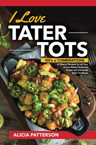I Love Tater Tots: 100's of Combinations of Hearty Recipes