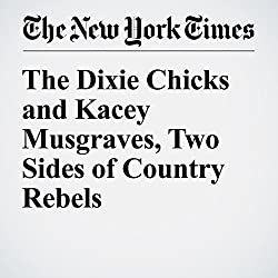 The Dixie Chicks and Kacey Musgraves, Two Sides of Country Rebels