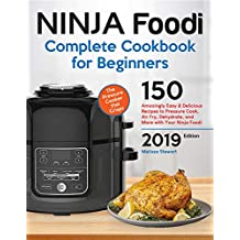 Ninja Foodi Cookbook For Beginners: 150 Amazingly Easy and Delicious Recipes to Pressure Cook, Air Fry, Dehydrate, and More with Your Ninja Foodi (with Complete Beginners Guide)