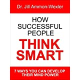 HOW SUCCESSFUL PEOPLE THINK SMART: 7 Ways YOU Can Develop Their Mind Power