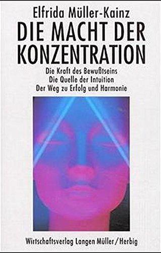 Die Macht der Konzentration: Die Kraft des Bewusstseins. Die Quelle der Intuition. Der Weg zu Erfolg und Harmonie
