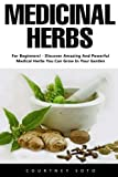 Medicinal Herbs: For Beginners! - Discover Amazing And Powerful Medical Herbs You Can Grow In Your Garden!