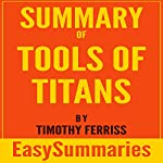 Summary of Tools of Titans: The Tactics, Routines, and Habits of Billionaires, Icons, and World-Class Performers by Timothy (Tim) Ferriss | EasySummaries Books