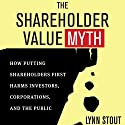 The Shareholder Value Myth: How Putting Shareholders First Harms Investors, Corporations, and the Public Audiobook by Lynn Stout Narrated by Elaine Kellner