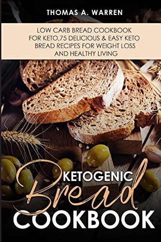 KETOGENIC BREAD Cookbook: Low Carb Bread Cookbook for Keto,75 Delicious & Easy Keto Bread Recipes for Weight Loss and Healthy Living.. by Thomas Warren