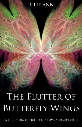 The Flutter of Butterfly Wings: A True Story of Friendship, Love, and Obsession by Julie Ann (Flutter Butterfly Garden)