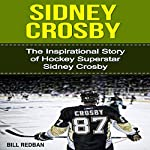 Sidney Crosby: The Inspirational Story of Hockey Superstar Sidney Crosby | Bill Redban