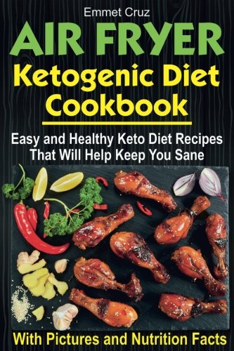 Air Fryer Ketogenic Diet Cookbook: Easy and Healthy Keto Diet Recipes That Will Help Keep You Sane by Emmet Cruz