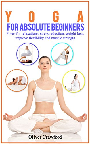 Yoga for Absolute Beginners: Poses for Relaxations, Stress Reduction, Weight Loss, Improve Flexibility and Muscle Strength, Yoga for Absolute ...