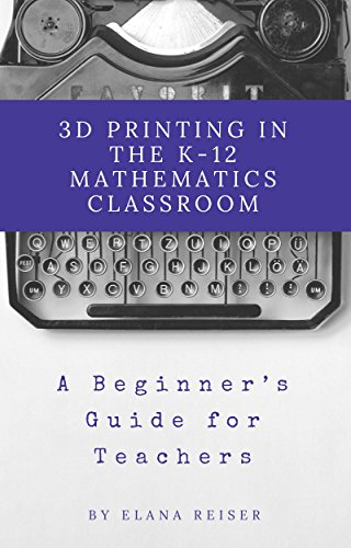 3D Printing in the K-12 Mathematics Classroom: A Beginners Guide for Teachers