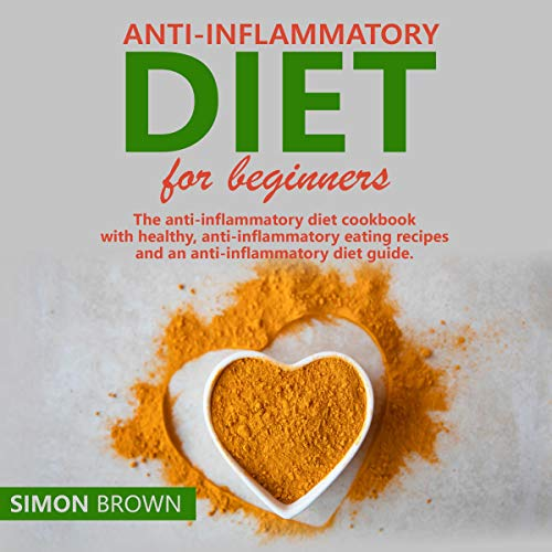 Anti-Inflammatory Diet for Beginners: The Anti-Inflammatory Diet Cookbook with Healthy, Anti-Inflammatory Eating Recipes, and an Anti-Inflammatory Diet Guide by Simon Brown