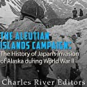 The Aleutian Islands Campaign: The History of Japan's Invasion of Alaska During World War II Audiobook by  Charles River Editors Narrated by David Zarbock
