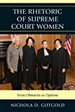The Rhetoric of Supreme Court Women : From Obstacles to Options, Gutgold, Nichola D., 0739172506