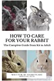 How to Care for Your Rabbit: The Complete Guide from Kit to Adult: A guide to caring for your rabbbit including food, nutrition, behaviour, habits, litter box training and vaccinations