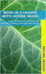 $500 in 5 hours with Adobe Muse: Learn to build a profitable side business building websites with Muse