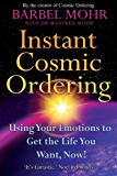 Instant Cosmic Ordering: Using Your Emotions to Get the Life You Want, Now!: Using Your Emotions to Get the Life You Really Want - Now!