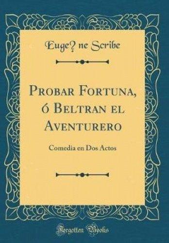 Probar Fortuna, ó Beltran el Aventurero: Comedia en Dos Actos (Classic Reprint)