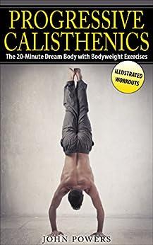Calisthenics: The 20-Minute Dream Body with Bodyweight Exercises and Calisthenics (Bodyweight Training, Street Workout, Calisthenics) by [Powers, John]