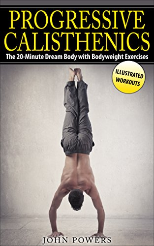 Calisthenics: The 20-Minute Dream Body with Bodyweight Exercises and Calisthenics (Bodyweight Training, Street Workout, Calisthenics) by [Powers, John]