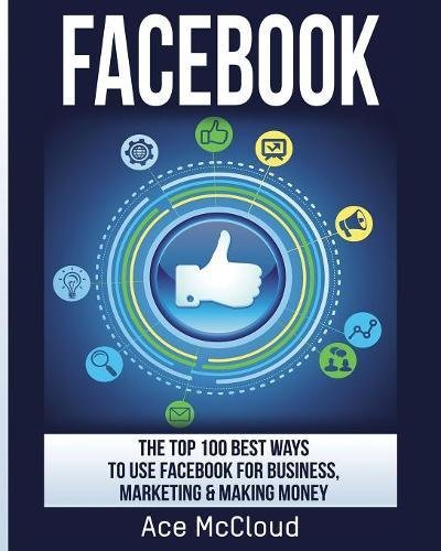 Facebook: The Top 100 Best Ways To Use Facebook For Business, Marketing, Making Money (Social Media Facebook Business Online Marketing)