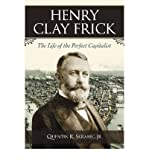 Henry Clay Frick: The Life of the Perfect Capitalist by Quentin R. Skrabec Jr. front cover