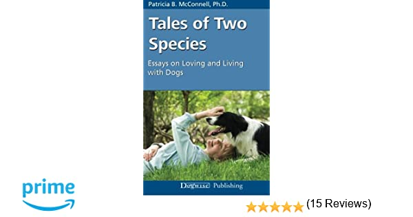 tales of two species essays on loving and living dogs  tales of two species essays on loving and living dogs patricia b mcconnell 9781929242610 com books